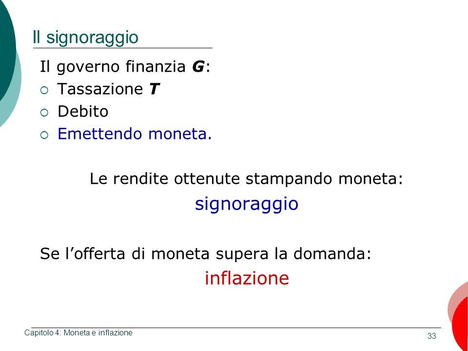 33 Il signoraggio Il governo finanzia G: Tassazione T Debito Emettendo moneta. Le rendite ottenute stampando moneta: signoraggio Se lofferta di moneta