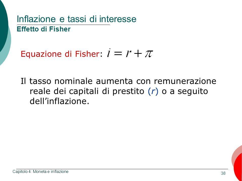 38 Inflazione e tassi di interesse Effetto di Fisher Equazione di Fisher: Capitolo 4: Moneta e inflazione Il tasso nominale aumenta con remunerazione