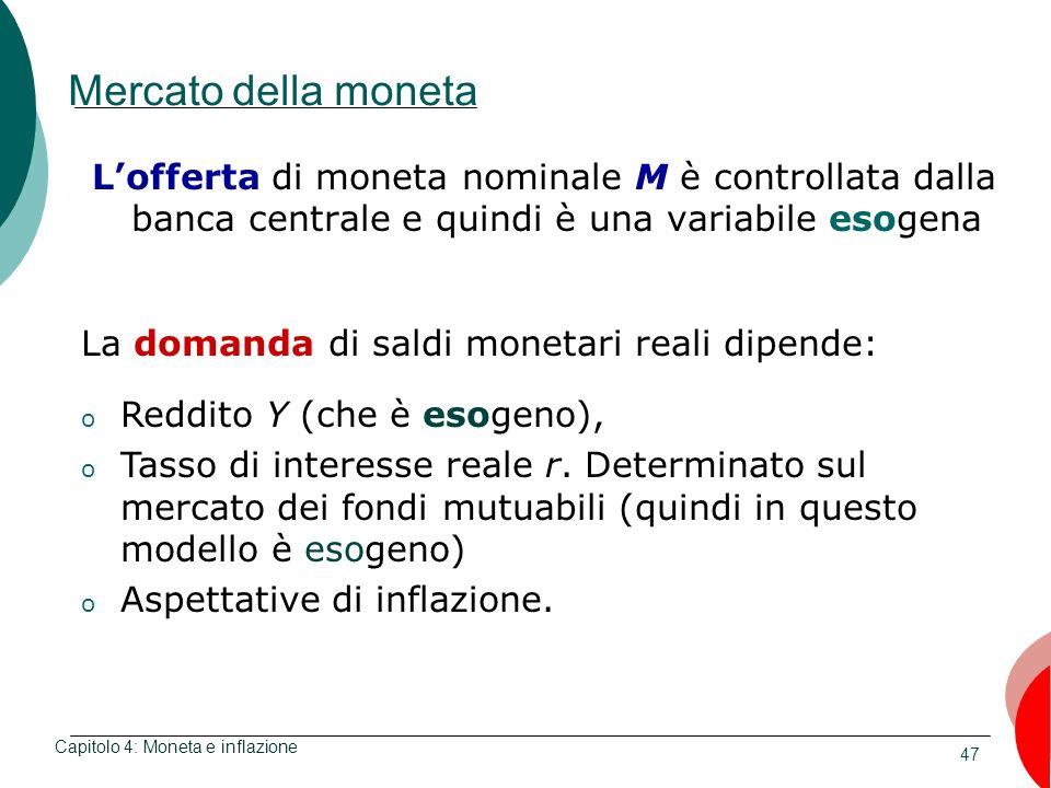 47 Mercato della moneta Lofferta di moneta nominale M è controllata dalla banca centrale e quindi è una variabile esogena Capitolo 4: Moneta e inflazi