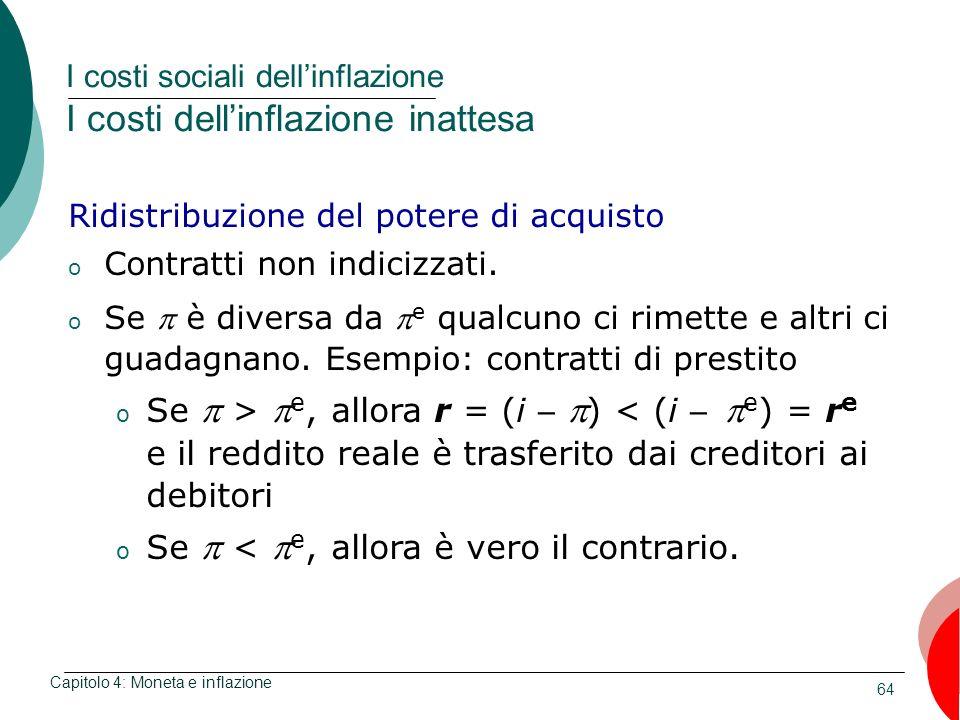 64 I costi sociali dellinflazione I costi dellinflazione inattesa Capitolo 4: Moneta e inflazione Ridistribuzione del potere di acquisto o Contratti n