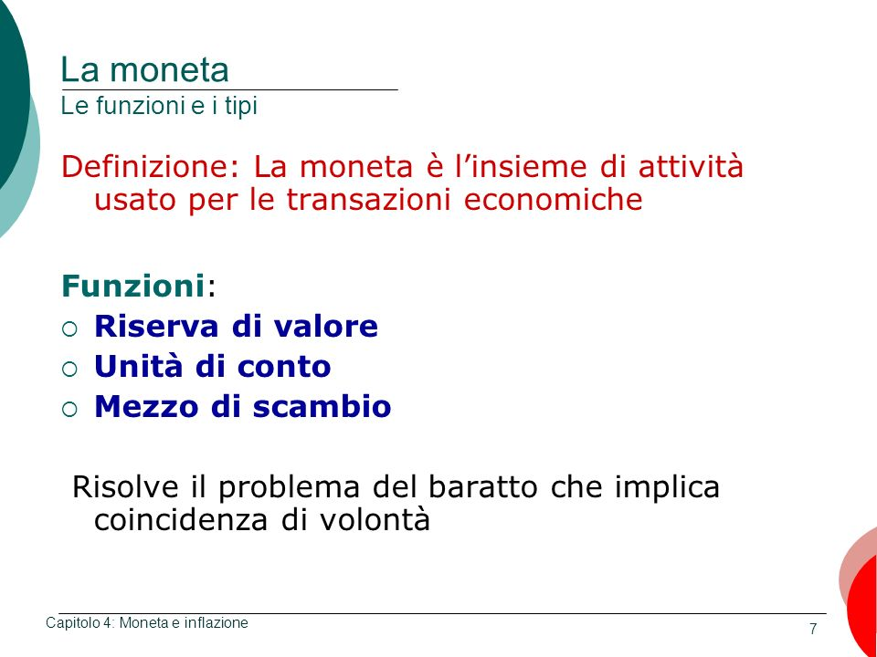 7 La moneta Le funzioni e i tipi Definizione: La moneta è linsieme di attività usato per le transazioni economiche Funzioni: Riserva di valore Unità d