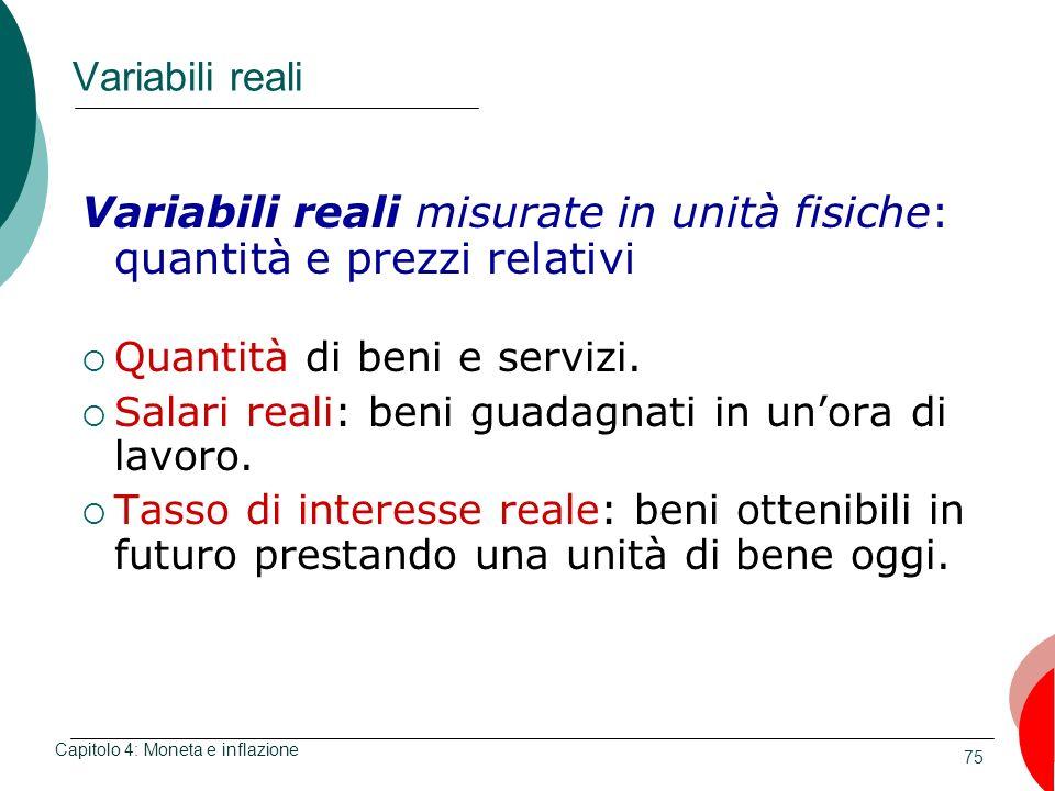 75 Variabili reali Variabili reali misurate in unità fisiche: quantità e prezzi relativi Quantità di beni e servizi. Salari reali: beni guadagnati in