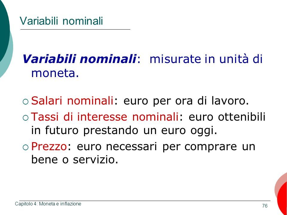 76 Variabili nominali Variabili nominali: misurate in unità di moneta. Salari nominali: euro per ora di lavoro. Tassi di interesse nominali: euro otte