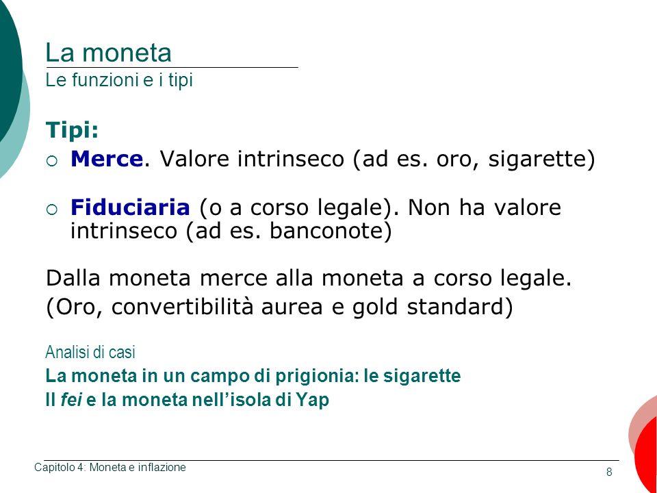 8 La moneta Le funzioni e i tipi Tipi: Merce. Valore intrinseco (ad es. oro, sigarette) Fiduciaria (o a corso legale). Non ha valore intrinseco (ad es
