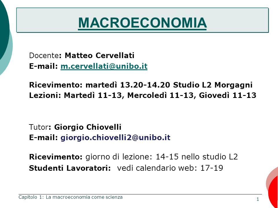 1 Capitolo 1: La macroeconomia come scienza MACROECONOMIA Docente: Matteo Cervellati E-mail: m.cervellati@unibo.itm.cervellati@unibo.it Ricevimento: martedì 13.20-14.20 Studio L2 Morgagni Lezioni: Martedì 11-13, Mercoledì 11-13, Giovedì 11-13 Tutor: Giorgio Chiovelli E-mail: giorgio.chiovelli2@unibo.it Ricevimento: giorno di lezione: 14-15 nello studio L2 Studenti Lavoratori: vedi calendario web: 17-19 MACROECONOMIA