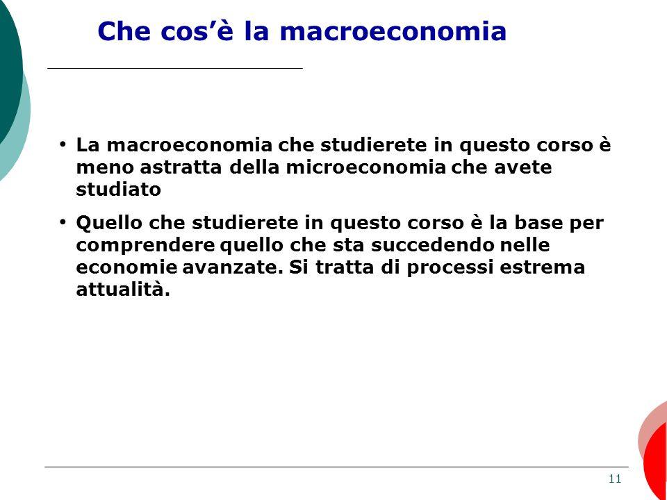 11 Che cosè la macroeconomia La macroeconomia che studierete in questo corso è meno astratta della microeconomia che avete studiato Quello che studierete in questo corso è la base per comprendere quello che sta succedendo nelle economie avanzate.