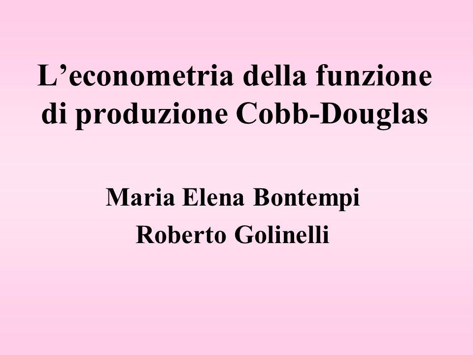Leconometria della funzione di produzione Cobb-Douglas Maria Elena Bontempi Roberto Golinelli