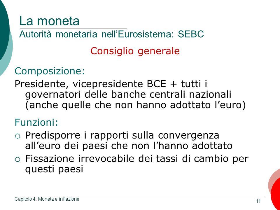 11 La moneta Autorità monetaria nellEurosistema: SEBC Consiglio generale Composizione: Presidente, vicepresidente BCE + tutti i governatori delle banc