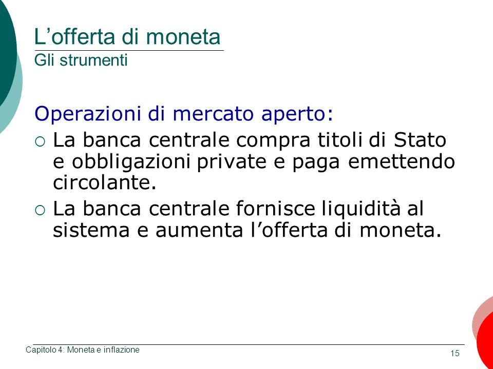 15 Lofferta di moneta Gli strumenti Operazioni di mercato aperto: La banca centrale compra titoli di Stato e obbligazioni private e paga emettendo cir