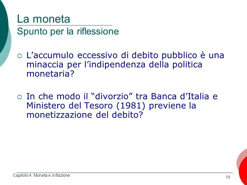 16 La moneta Spunto per la riflessione Laccumulo eccessivo di debito pubblico è una minaccia per lindipendenza della politica monetaria? In che modo i