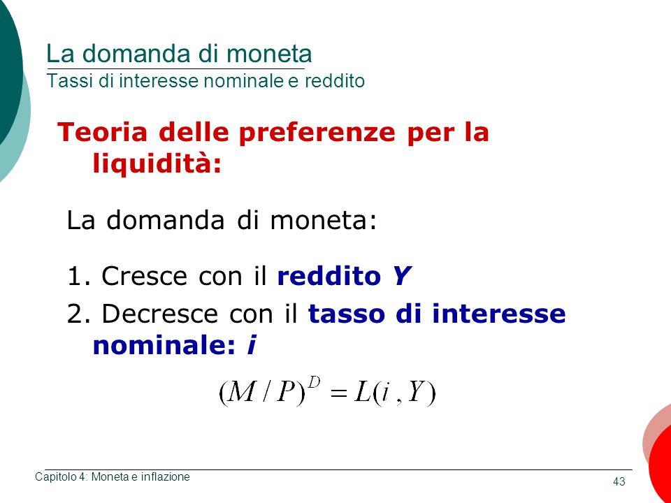 43 La domanda di moneta Tassi di interesse nominale e reddito Teoria delle preferenze per la liquidità: La domanda di moneta: 1. Cresce con il reddito