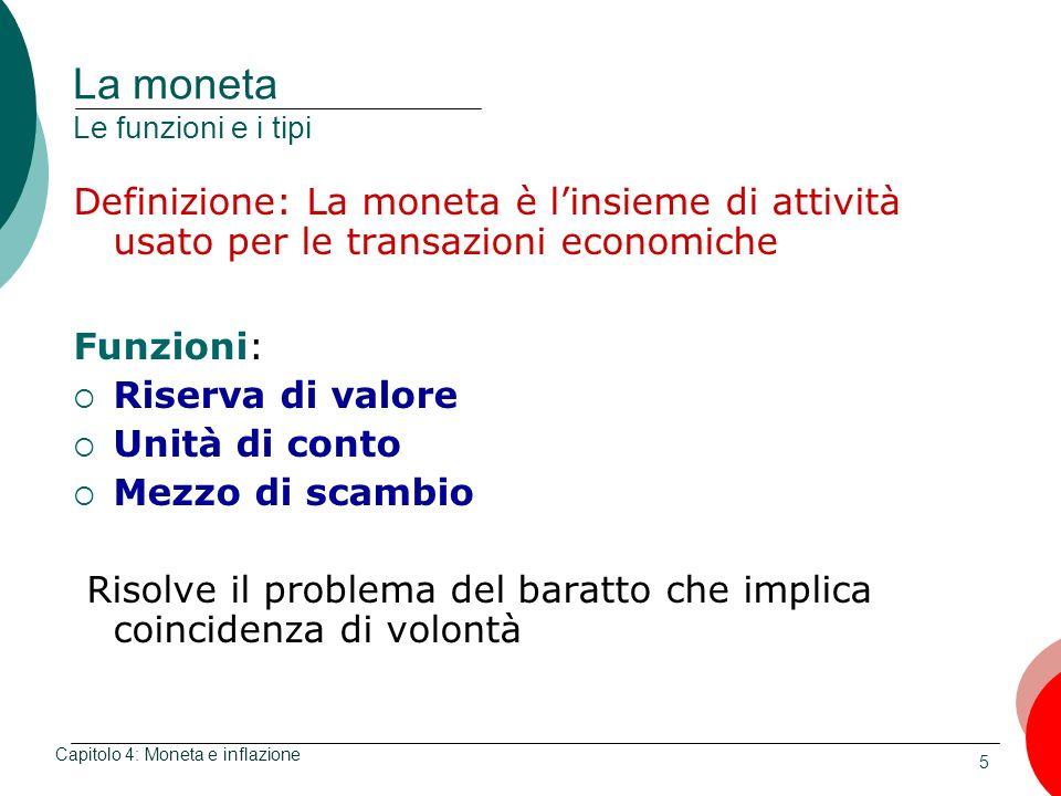 5 La moneta Le funzioni e i tipi Definizione: La moneta è linsieme di attività usato per le transazioni economiche Funzioni: Riserva di valore Unità d