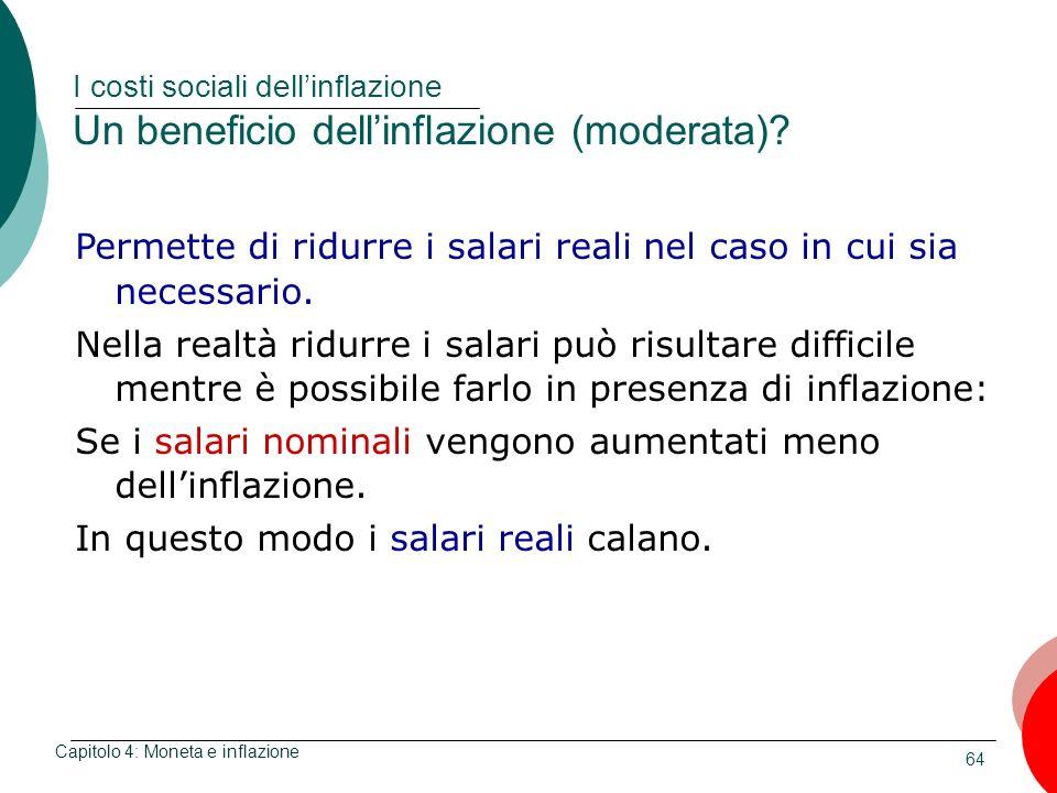 64 I costi sociali dellinflazione Un beneficio dellinflazione (moderata)? Capitolo 4: Moneta e inflazione Permette di ridurre i salari reali nel caso
