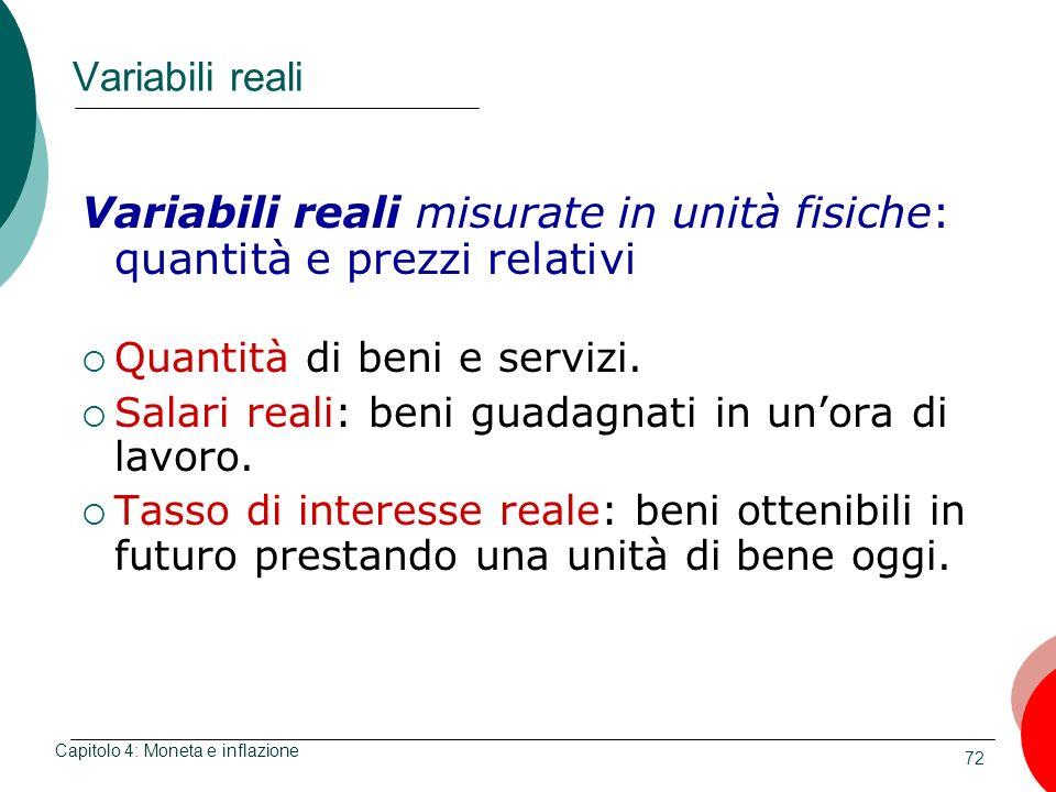 72 Variabili reali Variabili reali misurate in unità fisiche: quantità e prezzi relativi Quantità di beni e servizi. Salari reali: beni guadagnati in