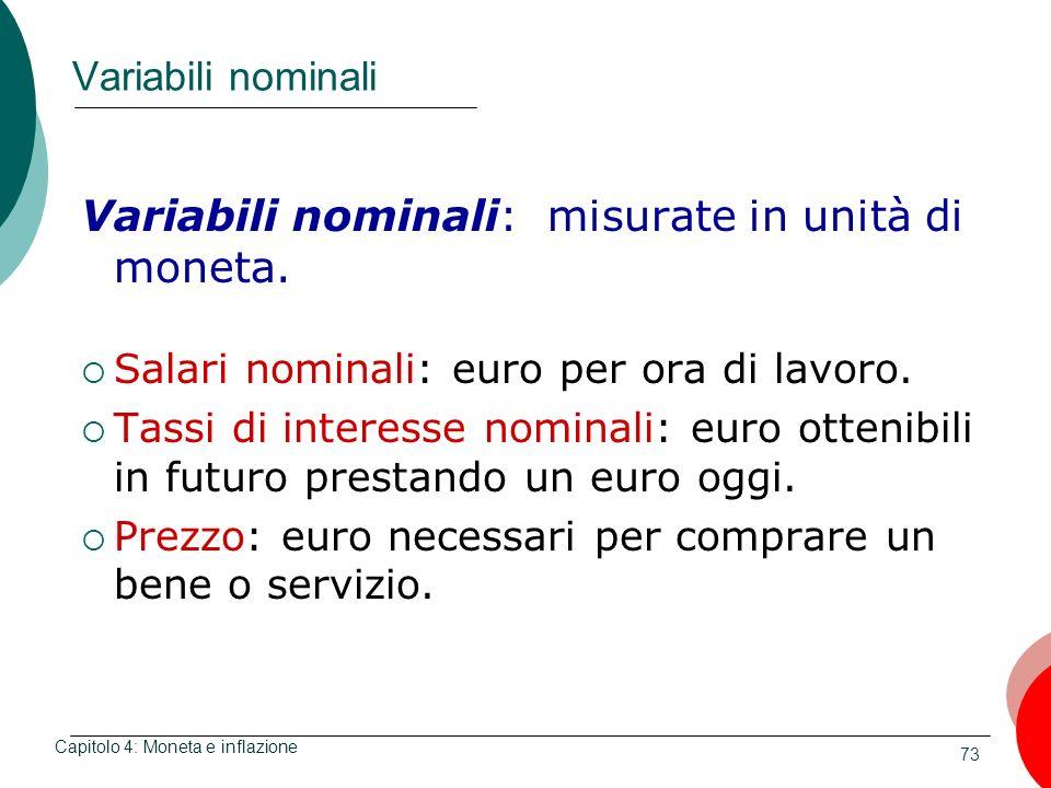 73 Variabili nominali Variabili nominali: misurate in unità di moneta. Salari nominali: euro per ora di lavoro. Tassi di interesse nominali: euro otte