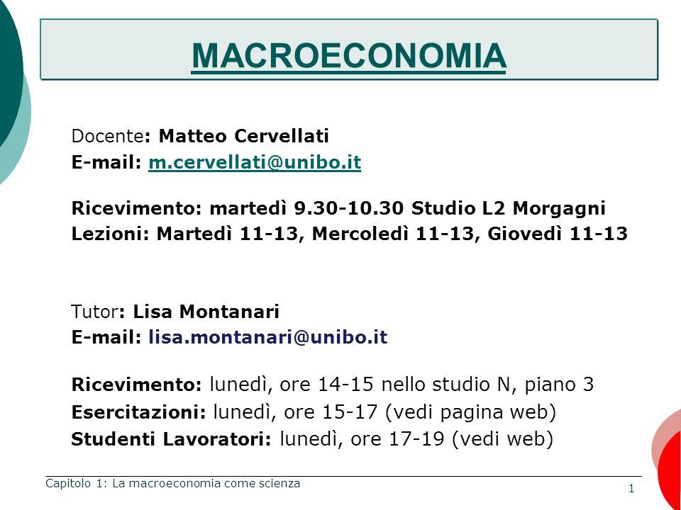 1 Capitolo 1: La macroeconomia come scienza MACROECONOMIA Docente: Matteo Cervellati E-mail: m.cervellati@unibo.itm.cervellati@unibo.it Ricevimento: martedì 9.30-10.30 Studio L2 Morgagni Lezioni: Martedì 11-13, Mercoledì 11-13, Giovedì 11-13 Tutor: Lisa Montanari E-mail: lisa.montanari@unibo.it Ricevimento: lunedì, ore 14-15 nello studio N, piano 3 Esercitazioni: lunedì, ore 15-17 (vedi pagina web) Studenti Lavoratori: lunedì, ore 17-19 (vedi web) MACROECONOMIA