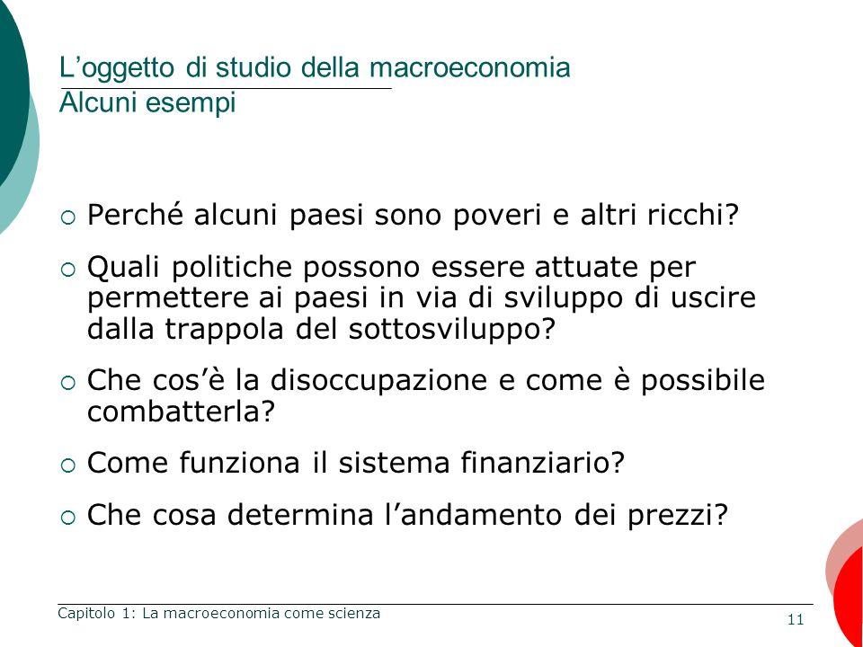 11 Loggetto di studio della macroeconomia Alcuni esempi Perché alcuni paesi sono poveri e altri ricchi.