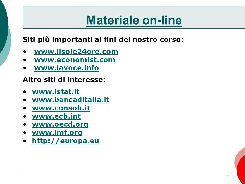 4 Materiale on-line Siti più importanti ai fini del nostro corso: www.ilsole24ore.com www.economist.com www.lavoce.info Altro siti di interesse: www.istat.it www.bancaditalia.it www.consob.it www.ecb.int www.oecd.org www.imf.org http://europa.eu