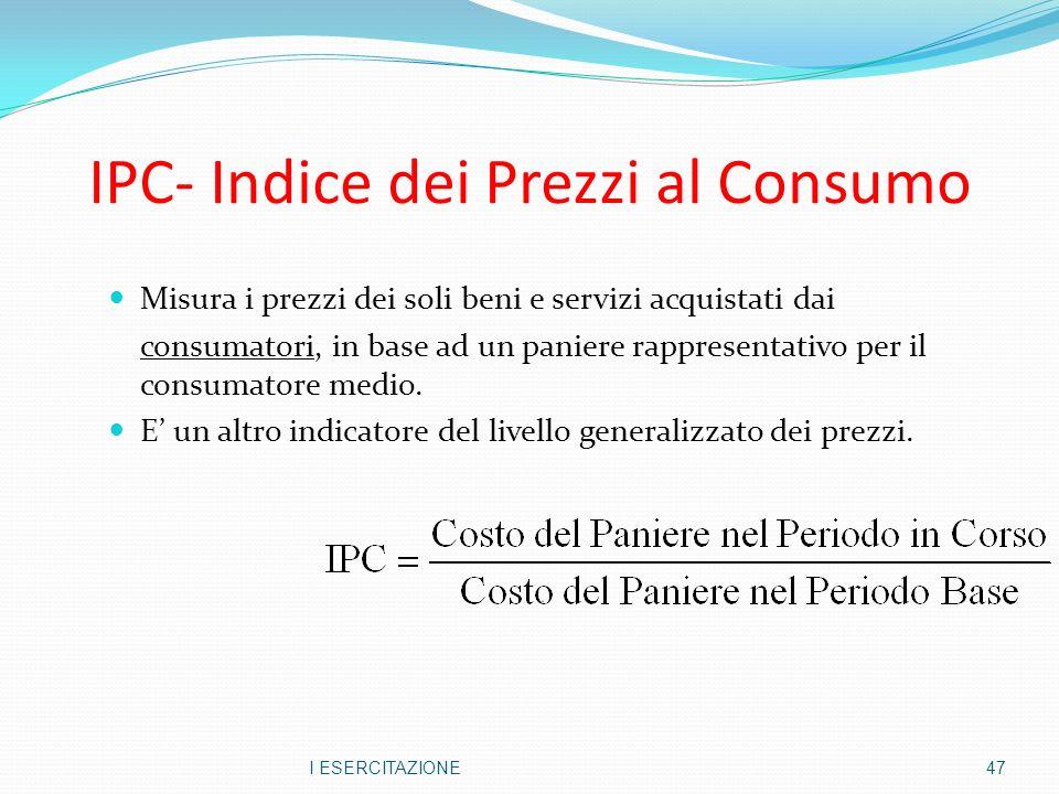 IPC- Indice dei Prezzi al Consumo Misura i prezzi dei soli beni e servizi acquistati dai consumatori, in base ad un paniere rappresentativo per il consumatore medio.