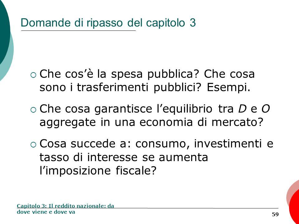 59 Domande di ripasso del capitolo 3 Che cosè la spesa pubblica? Che cosa sono i trasferimenti pubblici? Esempi. Che cosa garantisce lequilibrio tra D