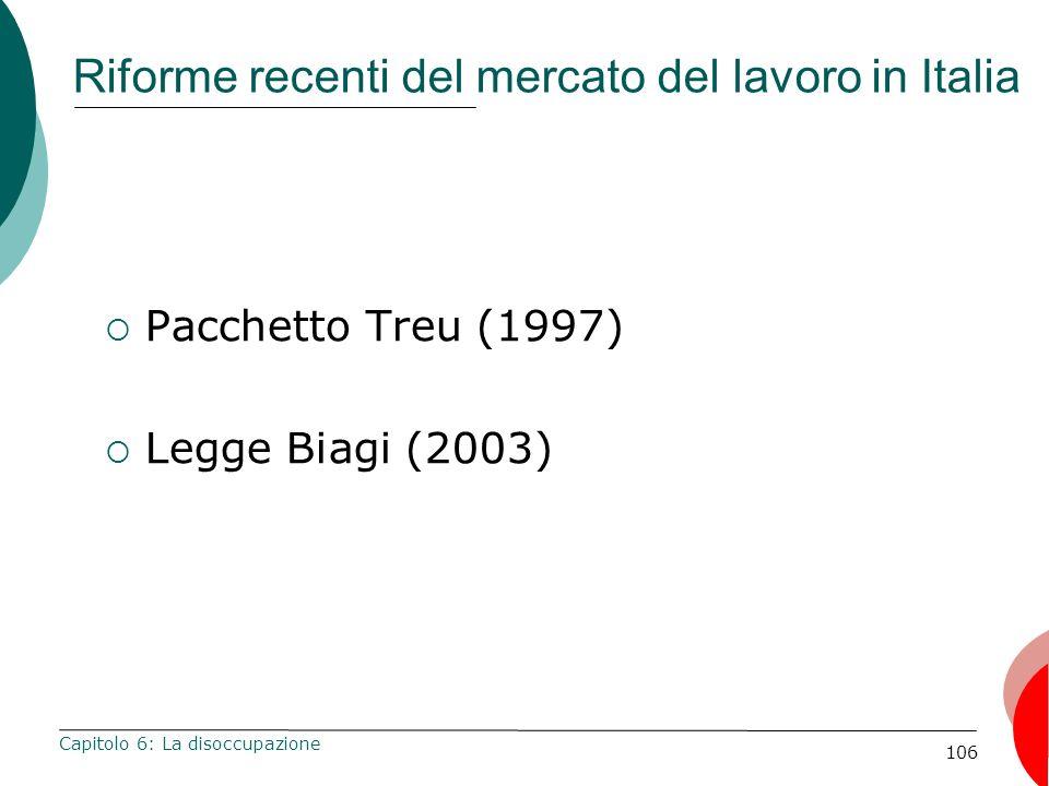 106 Riforme recenti del mercato del lavoro in Italia Pacchetto Treu (1997) Legge Biagi (2003) Capitolo 6: La disoccupazione