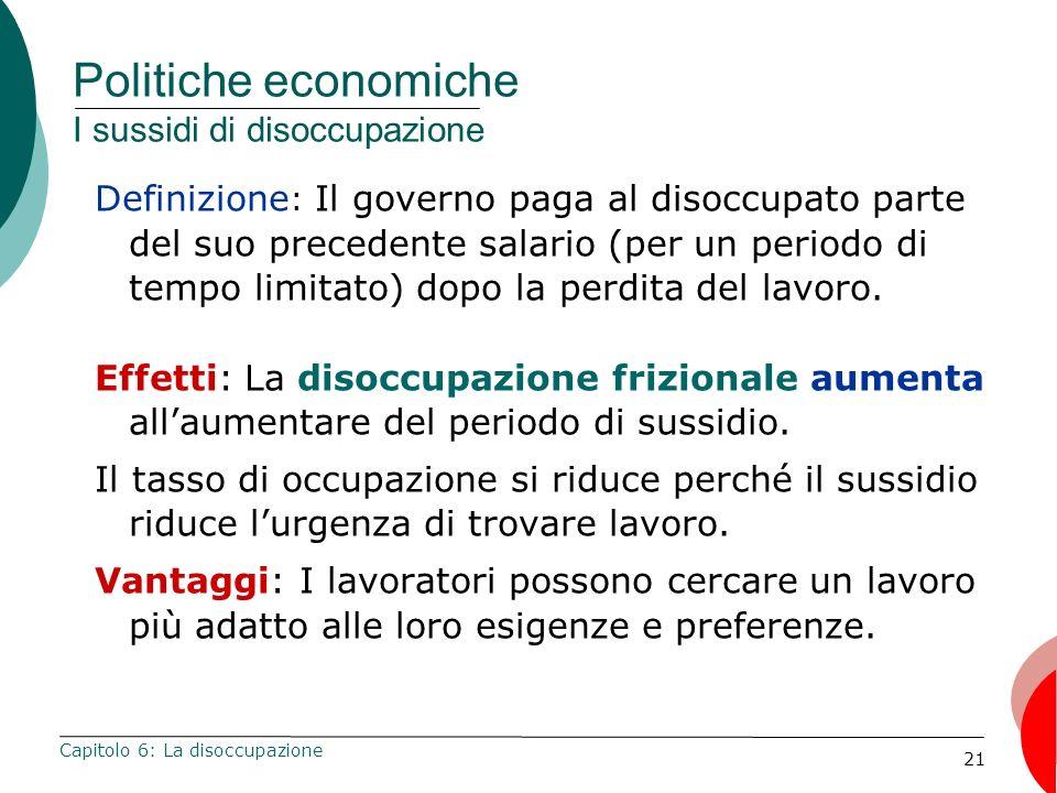 21 Politiche economiche I sussidi di disoccupazione Definizione : Il governo paga al disoccupato parte del suo precedente salario (per un periodo di tempo limitato) dopo la perdita del lavoro.