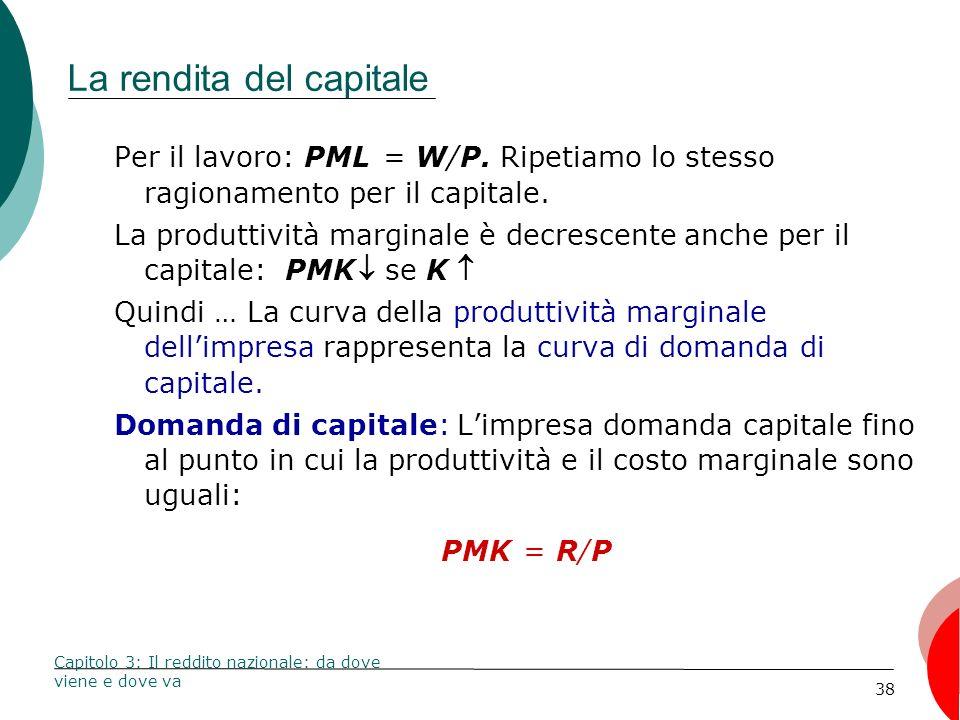 38 La rendita del capitale Per il lavoro: PML = W/P. Ripetiamo lo stesso ragionamento per il capitale. La produttività marginale è decrescente anche p