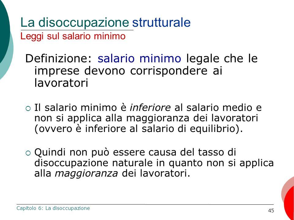 45 La disoccupazione strutturale Leggi sul salario minimo Definizione: salario minimo legale che le imprese devono corrispondere ai lavoratori Il sala
