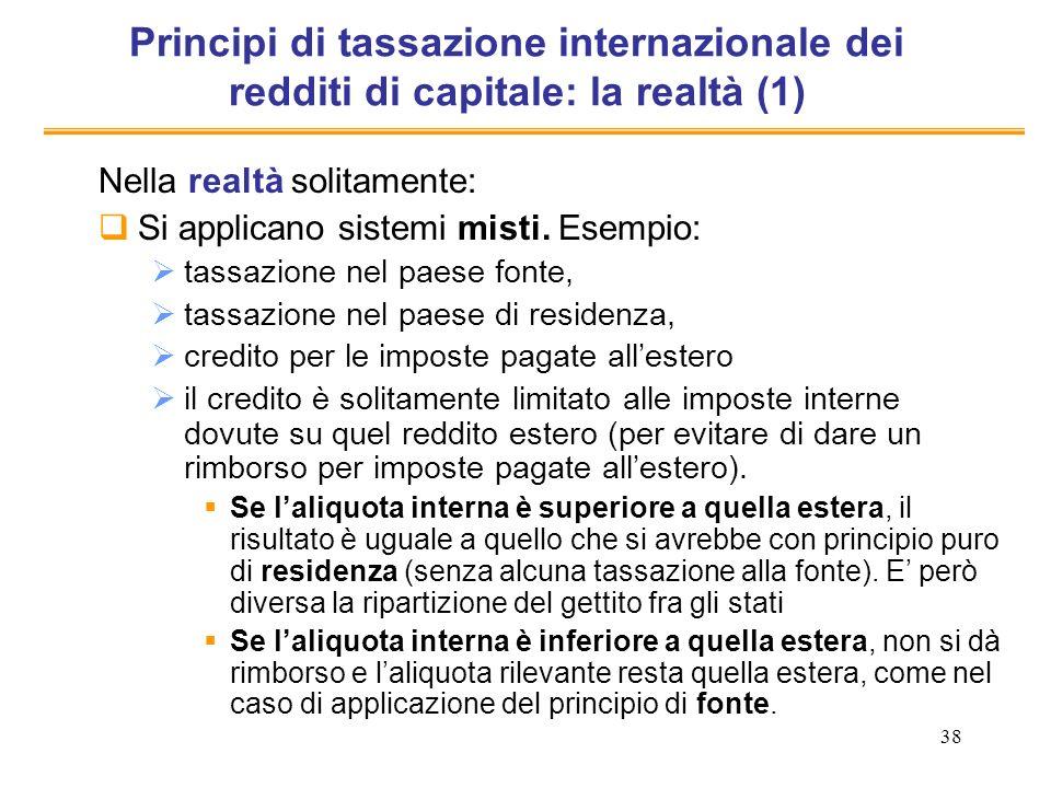 38 Principi di tassazione internazionale dei redditi di capitale: la realtà (1) Nella realtà solitamente: Si applicano sistemi misti. Esempio: tassazi