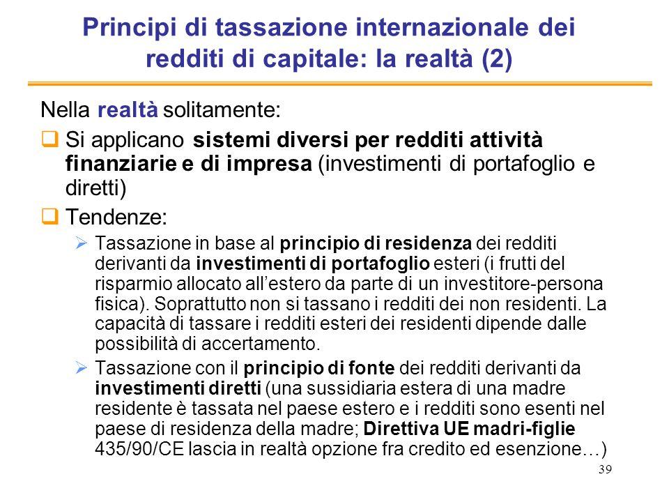 39 Principi di tassazione internazionale dei redditi di capitale: la realtà (2) Nella realtà solitamente: Si applicano sistemi diversi per redditi att