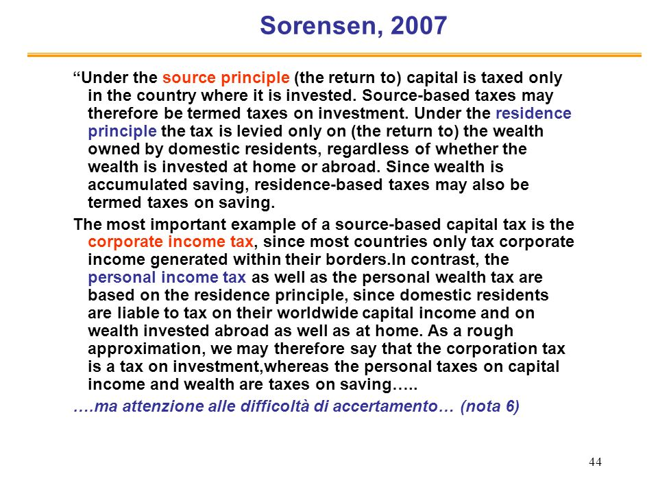 44 Sorensen, 2007 Under the source principle (the return to) capital is taxed only in the country where it is invested.