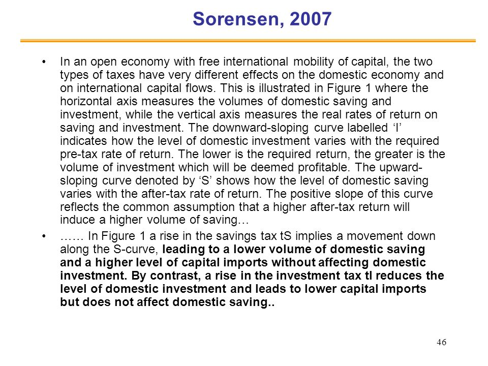 46 Sorensen, 2007 In an open economy with free international mobility of capital, the two types of taxes have very different effects on the domestic economy and on international capital flows.