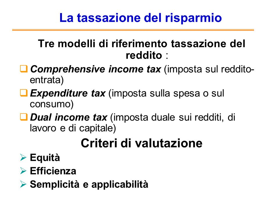 La tassazione del risparmio Tre modelli di riferimento tassazione del reddito : Comprehensive income tax (imposta sul reddito- entrata) Expenditure ta