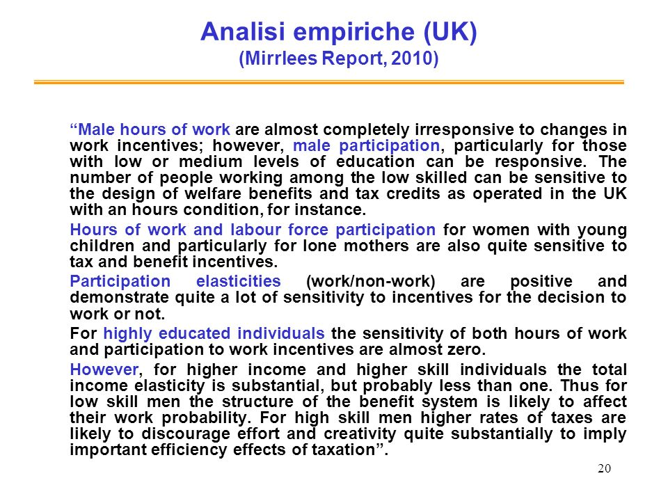 20 Analisi empiriche (UK) (Mirrlees Report, 2010) Male hours of work are almost completely irresponsive to changes in work incentives; however, male p