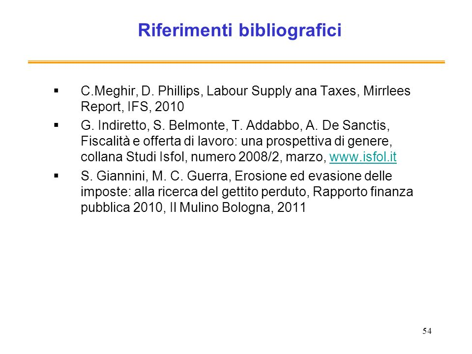 54 Riferimenti bibliografici C.Meghir, D. Phillips, Labour Supply ana Taxes, Mirrlees Report, IFS, 2010 G. Indiretto, S. Belmonte, T. Addabbo, A. De S