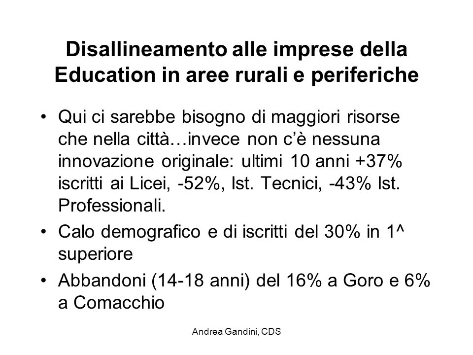 Andrea Gandini, CDS Disallineamento alle imprese della Education in aree rurali e periferiche Qui ci sarebbe bisogno di maggiori risorse che nella città…invece non cè nessuna innovazione originale: ultimi 10 anni +37% iscritti ai Licei, -52%, Ist.