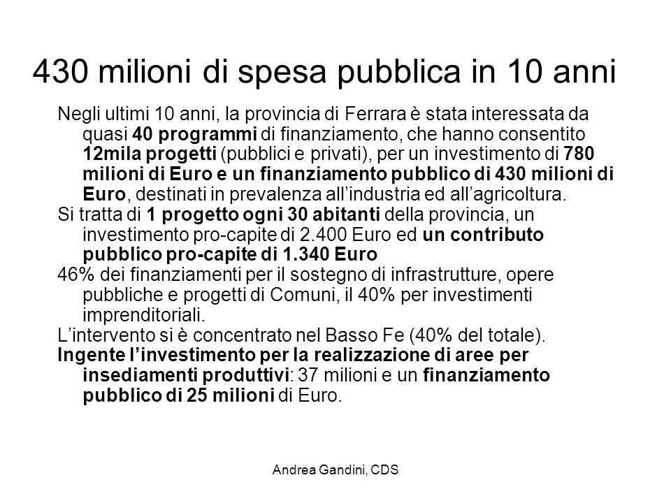 Andrea Gandini, CDS 430 milioni di spesa pubblica in 10 anni Negli ultimi 10 anni, la provincia di Ferrara è stata interessata da quasi 40 programmi di finanziamento, che hanno consentito 12mila progetti (pubblici e privati), per un investimento di 780 milioni di Euro e un finanziamento pubblico di 430 milioni di Euro, destinati in prevalenza allindustria ed allagricoltura.
