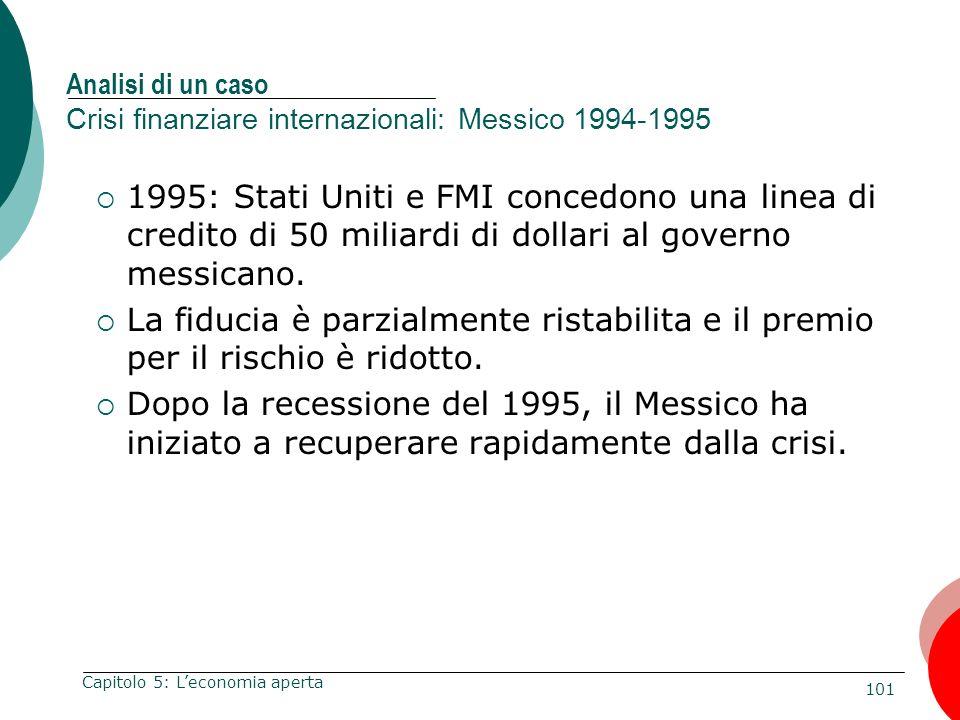 101 Capitolo 5: Leconomia aperta Analisi di un caso Crisi finanziare internazionali: Messico 1994-1995 1995: Stati Uniti e FMI concedono una linea di