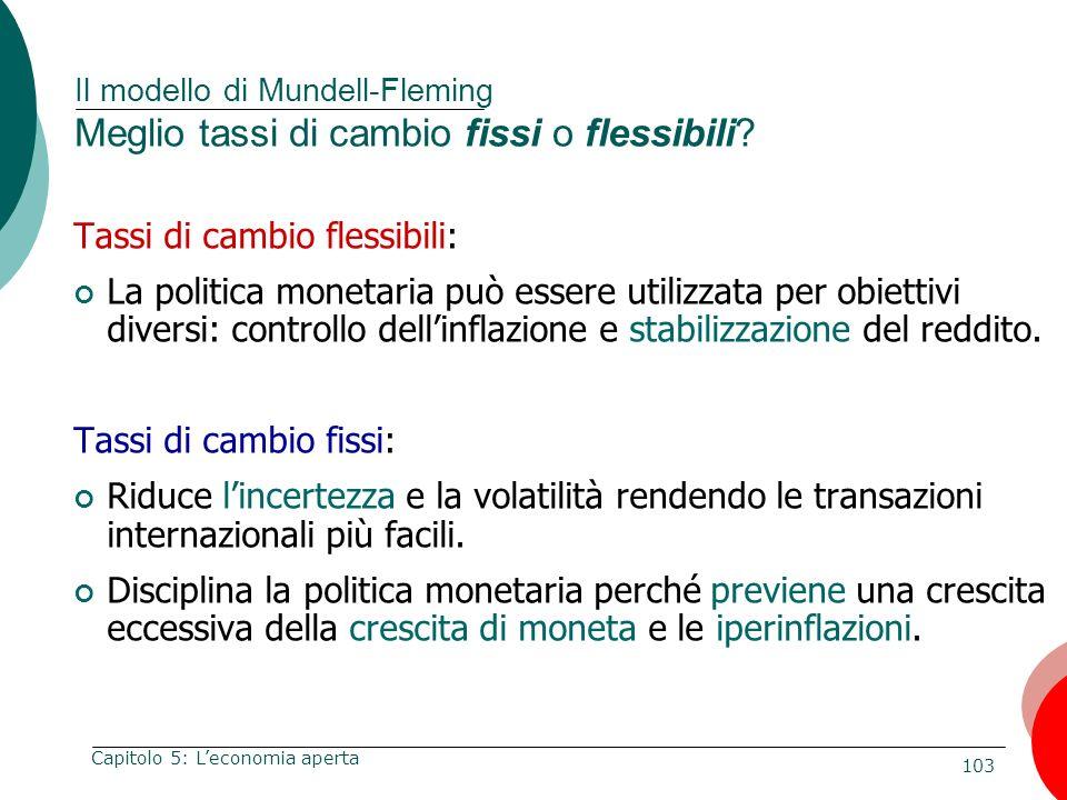 103 Capitolo 5: Leconomia aperta Il modello di Mundell-Fleming Meglio tassi di cambio fissi o flessibili? Tassi di cambio flessibili: La politica mone
