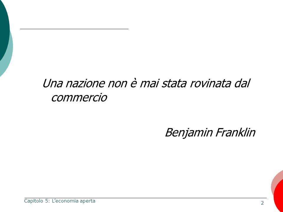 2 Capitolo 5: Leconomia aperta Una nazione non è mai stata rovinata dal commercio Benjamin Franklin