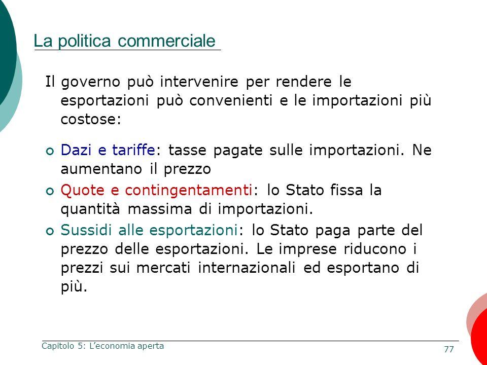 77 Capitolo 5: Leconomia aperta La politica commerciale Il governo può intervenire per rendere le esportazioni può convenienti e le importazioni più c