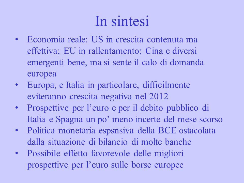 In sintesi Economia reale: US in crescita contenuta ma effettiva; EU in rallentamento; Cina e diversi emergenti bene, ma si sente il calo di domanda europea Europa, e Italia in particolare, difficilmente eviteranno crescita negativa nel 2012 Prospettive per leuro e per il debito pubblico di Italia e Spagna un po meno incerte del mese scorso Politica monetaria espsnsiva della BCE ostacolata dalla situazione di bilancio di molte banche Possibile effetto favorevole delle migliori prospettive per leuro sulle borse europee