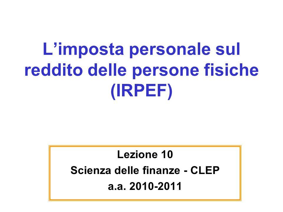 Limposta personale sul reddito delle persone fisiche (IRPEF) Lezione 10 Scienza delle finanze - CLEP a.a. 2010-2011