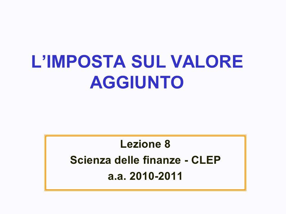 LIMPOSTA SUL VALORE AGGIUNTO Lezione 8 Scienza delle finanze - CLEP a.a. 2010-2011