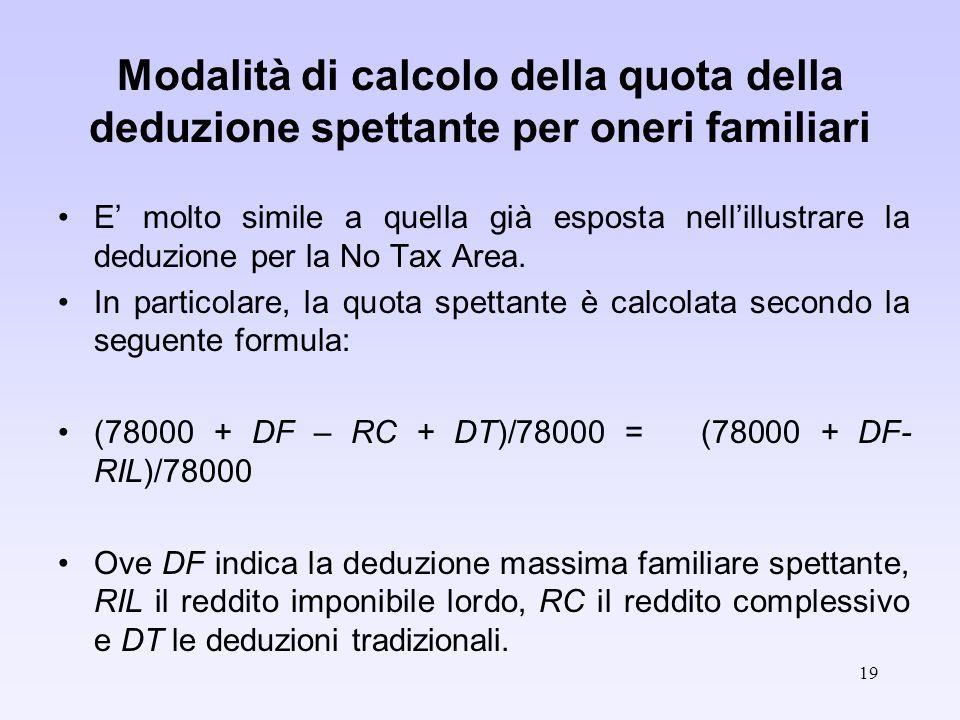 19 Modalità di calcolo della quota della deduzione spettante per oneri familiari E molto simile a quella già esposta nellillustrare la deduzione per la No Tax Area.