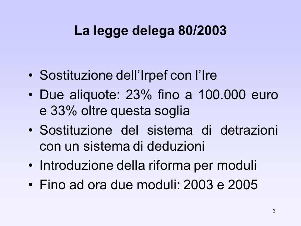 2 La legge delega 80/2003 Sostituzione dellIrpef con lIre Due aliquote: 23% fino a 100.000 euro e 33% oltre questa soglia Sostituzione del sistema di detrazioni con un sistema di deduzioni Introduzione della riforma per moduli Fino ad ora due moduli: 2003 e 2005