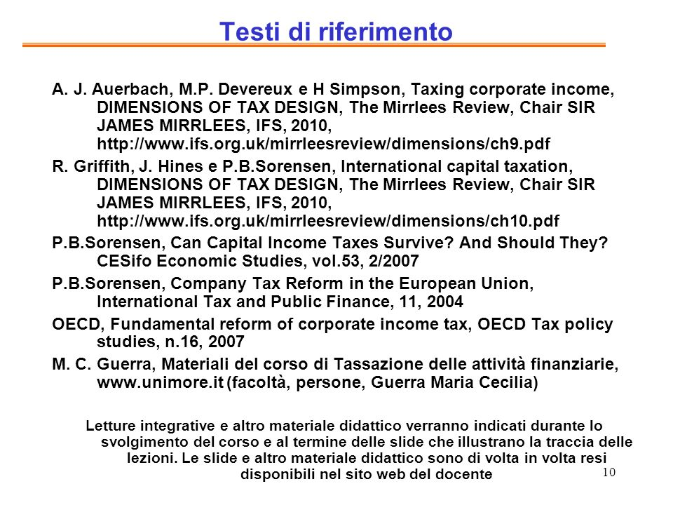 10 Testi di riferimento A. J. Auerbach, M.P. Devereux e H Simpson, Taxing corporate income, DIMENSIONS OF TAX DESIGN, The Mirrlees Review, Chair SIR J