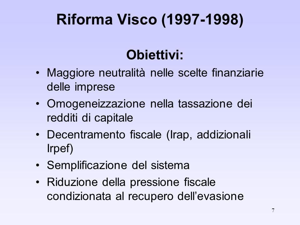 7 Riforma Visco (1997-1998) Obiettivi: Maggiore neutralità nelle scelte finanziarie delle imprese Omogeneizzazione nella tassazione dei redditi di capitale Decentramento fiscale (Irap, addizionali Irpef) Semplificazione del sistema Riduzione della pressione fiscale condizionata al recupero dellevasione