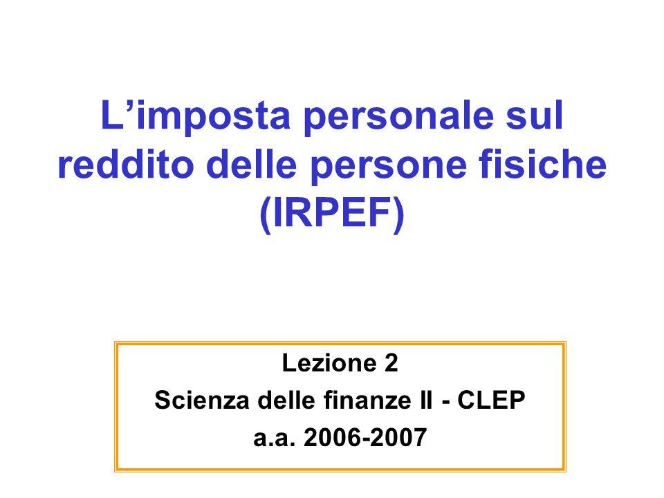 Limposta personale sul reddito delle persone fisiche (IRPEF) Lezione 2 Scienza delle finanze II - CLEP a.a. 2006-2007