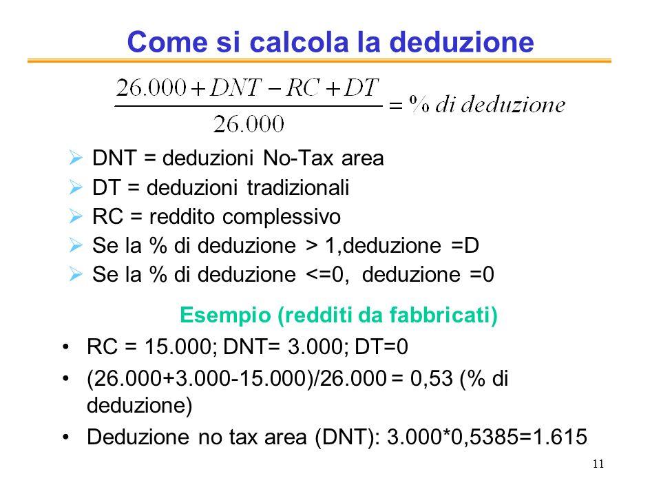 11 Come si calcola la deduzione DNT = deduzioni No-Tax area DT = deduzioni tradizionali RC = reddito complessivo Se la % di deduzione > 1,deduzione =D